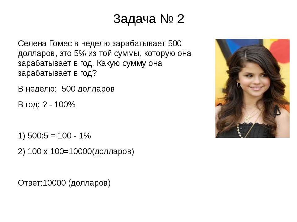 Задача № 2 Селена Гомес в неделю зарабатывает 500 долларов, это 5% из той сум...