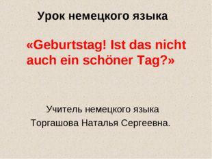 Урок немецкого языка «Geburtstag! Ist das nicht auch ein schöner Tag?» Учител