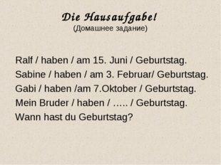 Die Hausaufgabe! (Домашнее задание) Ralf / haben / am 15. Juni / Geburtstag.