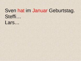Sven hat im Januar Geburtstag. Steffi… Lars…