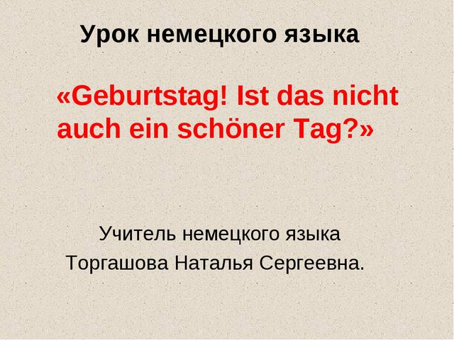 Урок немецкого языка «Geburtstag! Ist das nicht auch ein schöner Tag?» Учител...