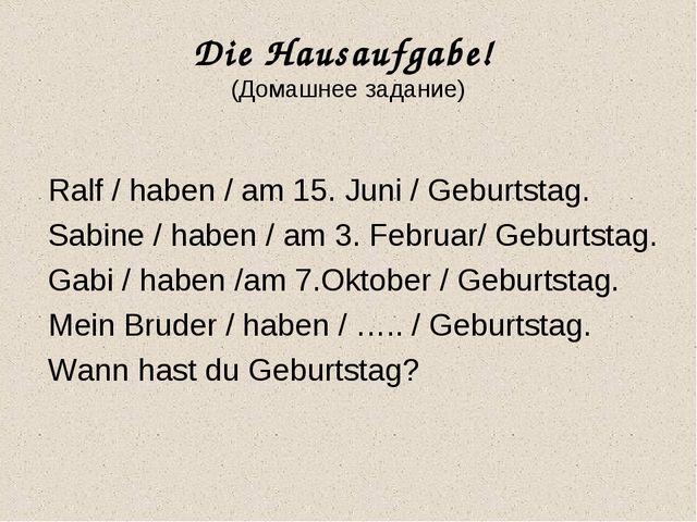 Die Hausaufgabe! (Домашнее задание) Ralf / haben / am 15. Juni / Geburtstag....
