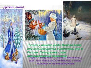 Снегу́рочка — новогодний персонаж русских легенд. Образ Снегурочки – символ