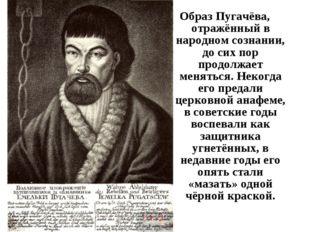 Образ Пугачёва, отражённый в народном сознании, до сих пор продолжает менятьс