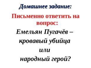 Домашнее задание: Письменно ответить на вопрос: Емельян Пугачёв – кровавый уб