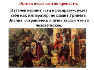 Эпизод после взятия крепости. Пугачёв вершит «суд и расправу», ведёт себя ка