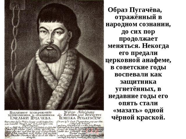 Образ Пугачёва, отражённый в народном сознании, до сих пор продолжает менятьс...
