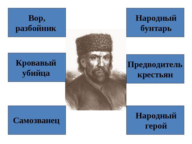 Вор, разбойник Самозванец Кровавый убийца Народный бунтарь Предводитель крест...
