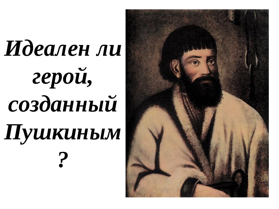 Идеален ли герой, созданный Пушкиным?