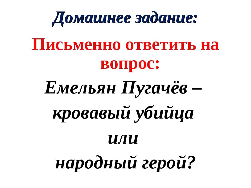 Домашнее задание: Письменно ответить на вопрос: Емельян Пугачёв – кровавый уб...