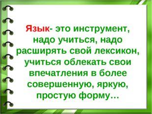 Язык- это инструмент, надо учиться, надо расширять свой лексикон, учиться об