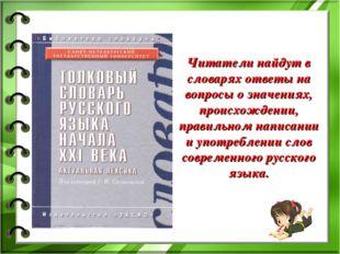 Читатели найдут в словарях ответы на вопросы о значениях, происхождении, прав