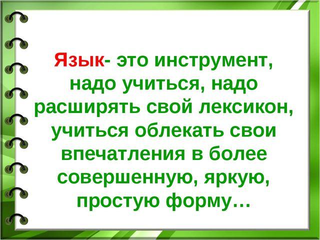 Язык- это инструмент, надо учиться, надо расширять свой лексикон, учиться об...