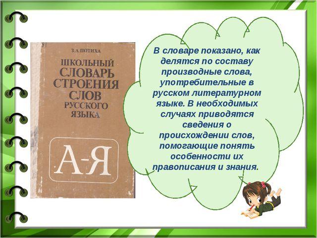 В словаре показано, как делятся по составу производные слова, употребительные...