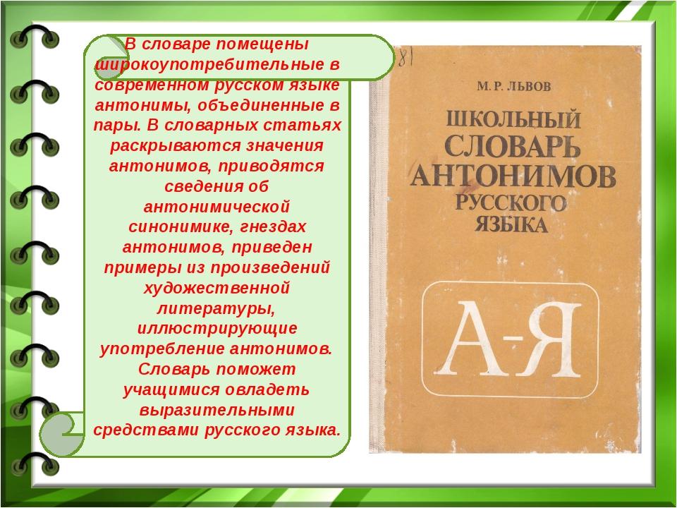 В словаре помещены широкоупотребительные в современном русском языке антонимы...