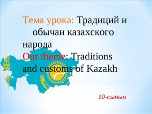 10-сынып Тема урока: Традиций и обычаи казахского народа Our theme: Traditio