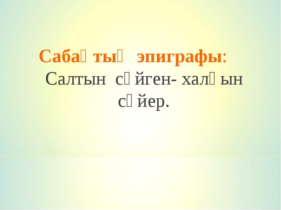 Сабақтың эпиграфы: Салтын сүйген- халқын сүйер.