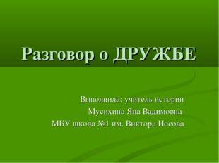 Разговор о ДРУЖБЕ Выполнила: учитель истории Мусихина Яна Вадимовна МБУ школа