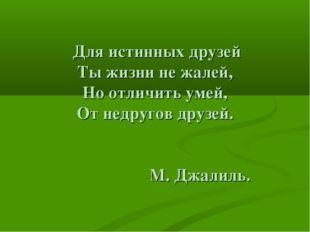 Для истинных друзей Ты жизни не жалей, Но отличить умей, От недругов друзей.