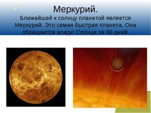 Меркурий. Ближайшей к солнцу планетой является Меркурий. Это самая быстрая пл