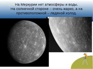 На Меркурии нет атмосферы и воды. На солнечной стороне – очень жарко, а на пр