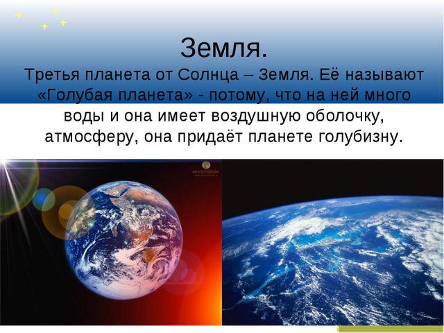 Земля. Третья планета от Солнца – Земля. Её называют «Голубая планета» - пото...