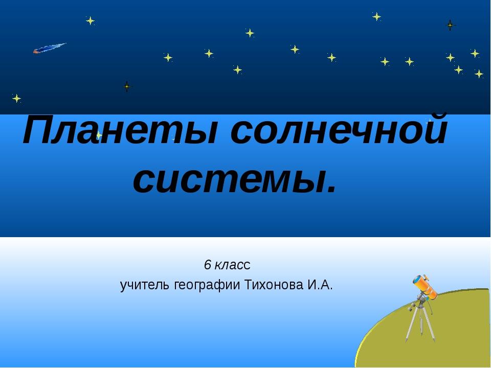 Планеты солнечной системы. 6 класс учитель географии Тихонова И.А.
