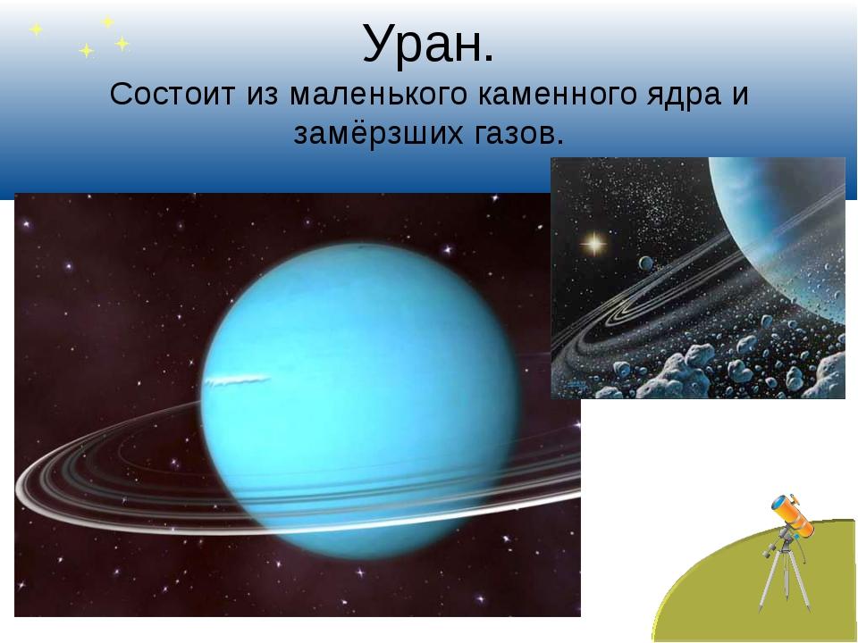 Уран. Состоит из маленького каменного ядра и замёрзших газов.