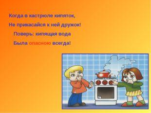 Когда в кастрюле кипяток, Не прикасайся к ней дружок! Поверь: кипящая вода Бы