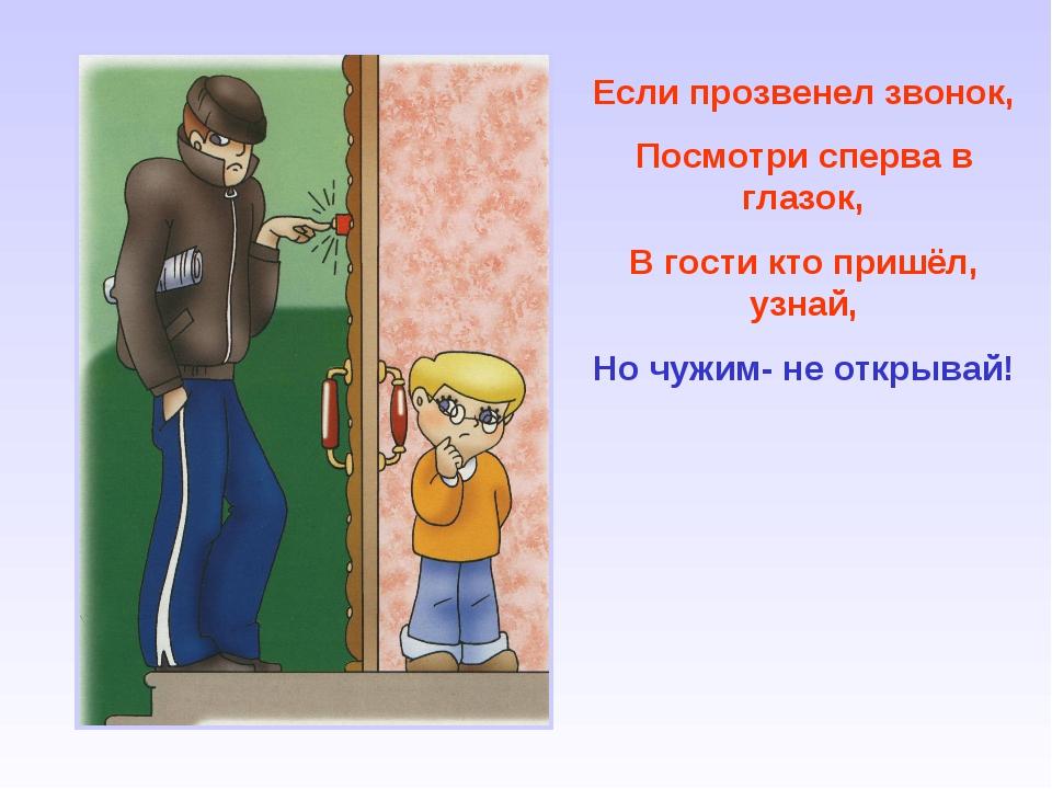 Если прозвенел звонок, Посмотри сперва в глазок, В гости кто пришёл, узнай, Н...