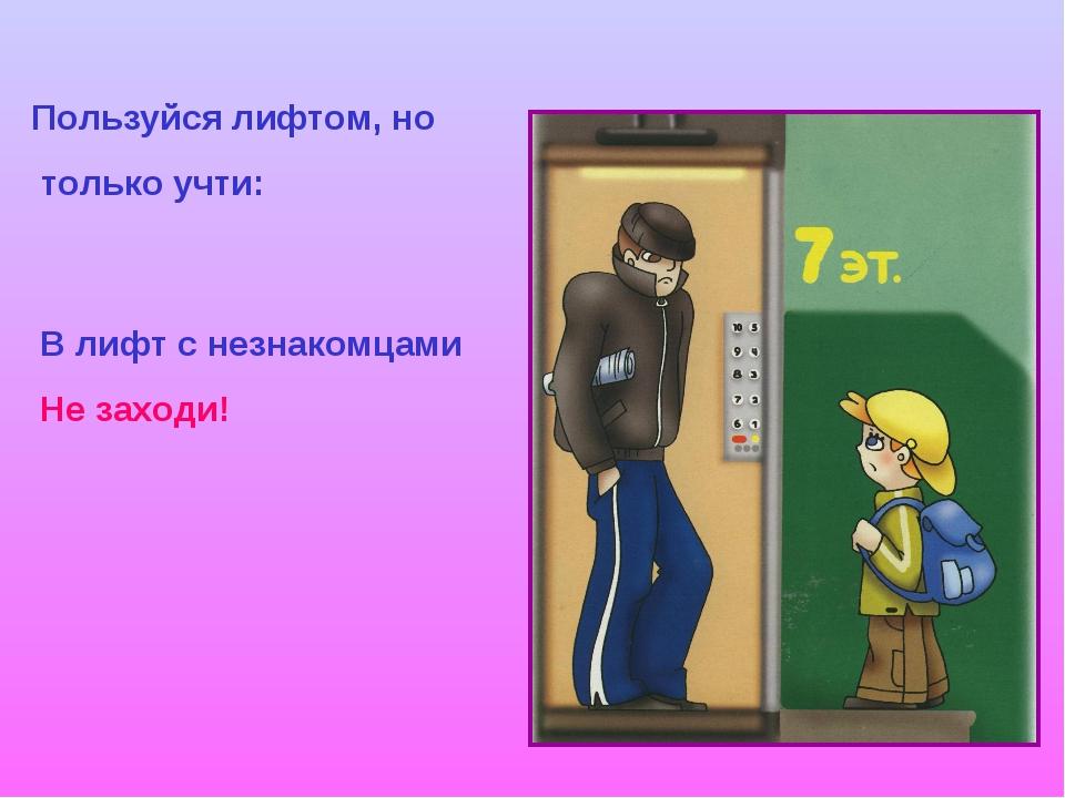 Пользуйся лифтом, но только учти: В лифт с незнакомцами Не заходи!