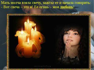 Мать молча взяла свечу, зажгла ее и начала говорить: - Вот свеча – это я! Ее