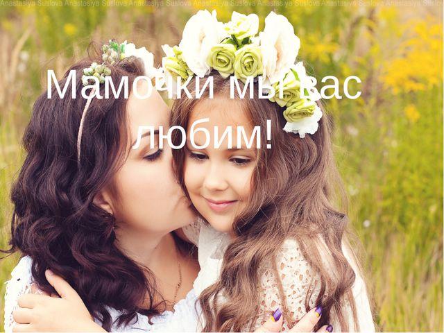 Мамочки мы вас любим!