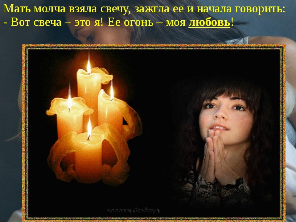 Мать молча взяла свечу, зажгла ее и начала говорить: - Вот свеча – это я! Ее...
