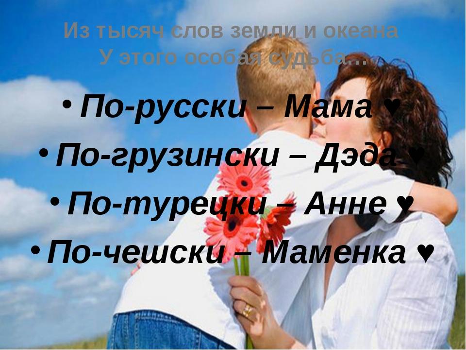 По-русски – Мама ♥ По-грузински – Дэда ♥ По-турецки – Анне ♥ По-чешски – Маме...