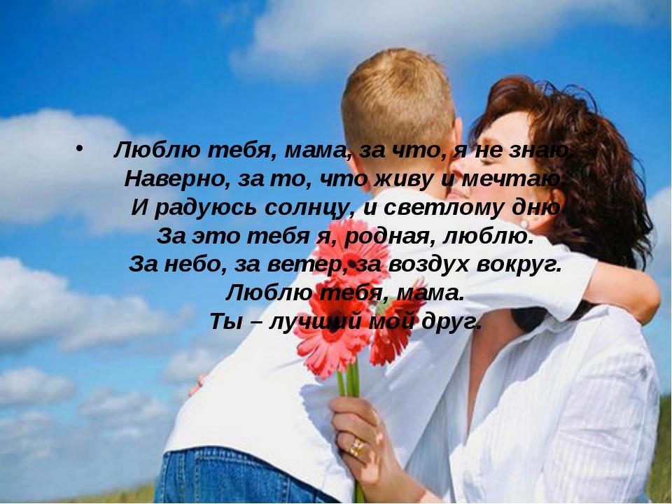 Люблю тебя, мама, за что, я не знаю. Наверно, за то, что живу и мечтаю. И рад...
