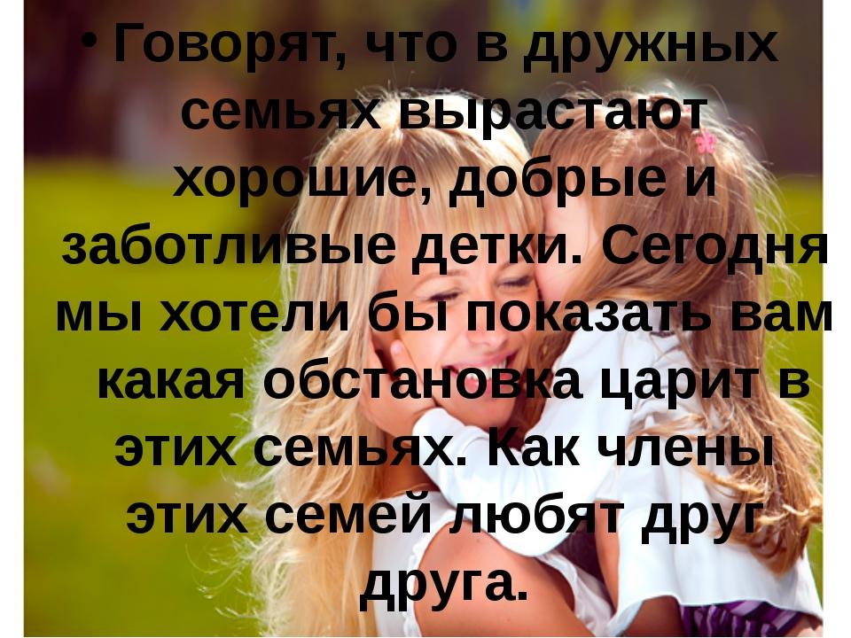 Говорят, что в дружных семьях вырастают хорошие, добрые и заботливые детки. С...