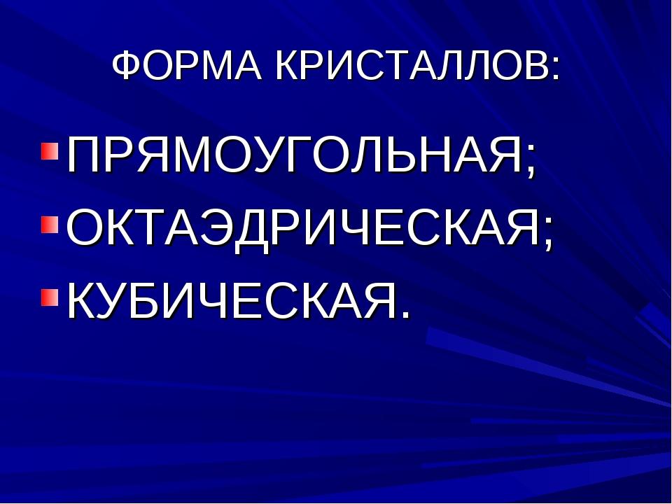 ФОРМА КРИСТАЛЛОВ: ПРЯМОУГОЛЬНАЯ; ОКТАЭДРИЧЕСКАЯ; КУБИЧЕСКАЯ.