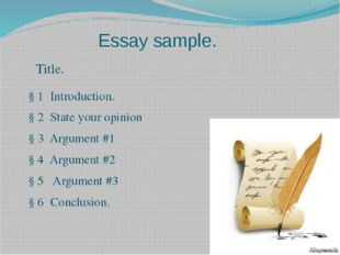 Essay sample. Title. § 1 Introduction. § 2 State your opinion § 3 Argument #1