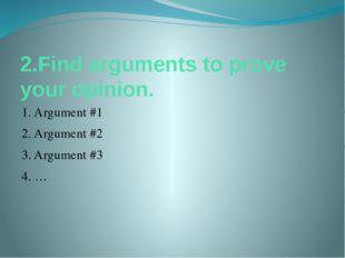 2.Find arguments to prove your opinion. 1. Argument #1 2. Argument #2 3. Argu