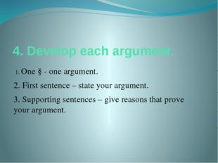 4. Develop each argument. 1. One § - one argument. 2. First sentence – state