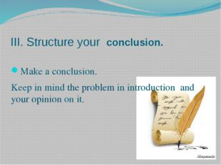 III. Structure your conclusion. Make a conclusion. Keep in mind the problem i