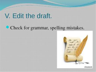 V. Edit the draft. Check for grammar, spelling mistakes.