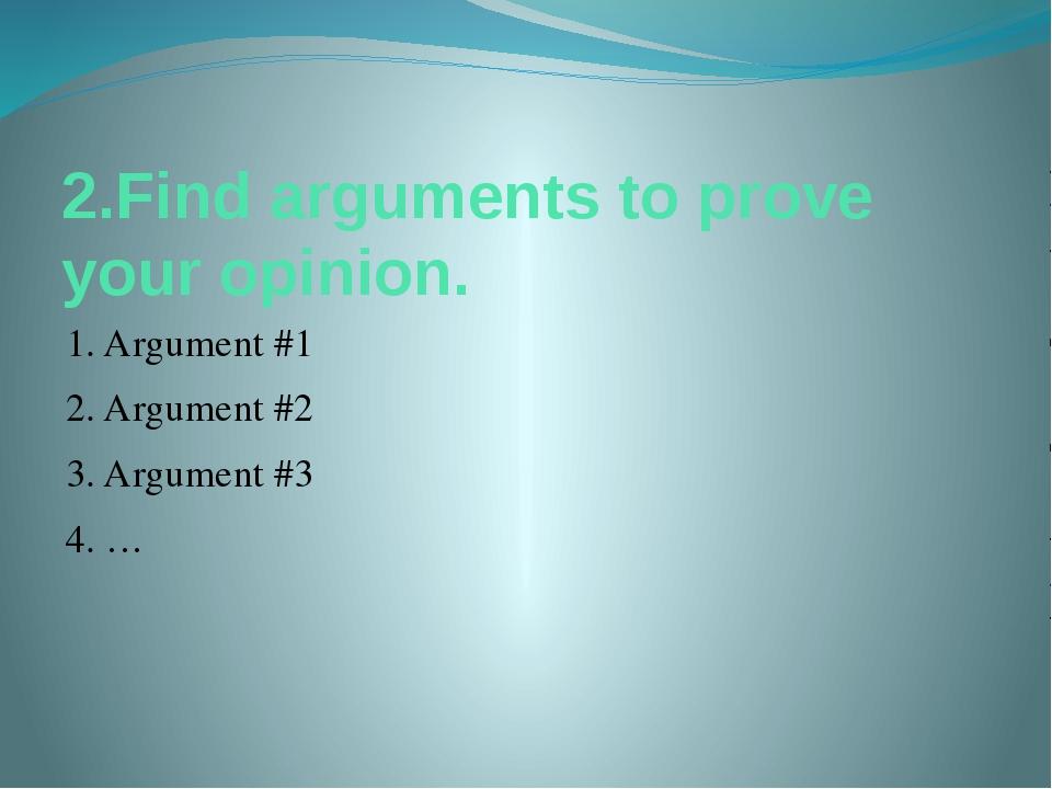 2.Find arguments to prove your opinion. 1. Argument #1 2. Argument #2 3. Argu...