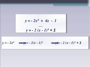 у = - 2х² + 4х - 1 … у = - 2 (х - 1)² + 1 у = - 2х² у = - 2(х - 1)² у = - 2