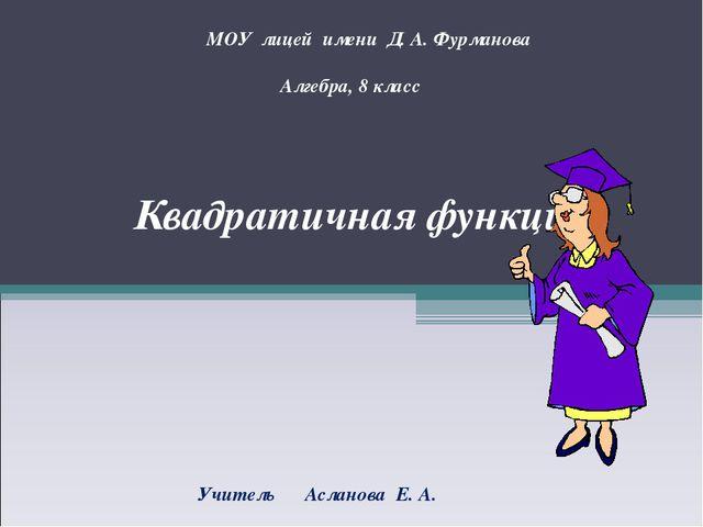 Квадратичная функция МОУ лицей имени Д. А. Фурманова Алгебра, 8 класс Учитель...