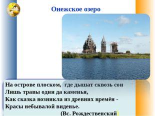 Онежское озеро На острове плоском, где дышат сквозь сон Лишь травы одни да ка