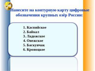 Нанесите на контурную карту цифровые обозначения крупных озёр России: Каспий