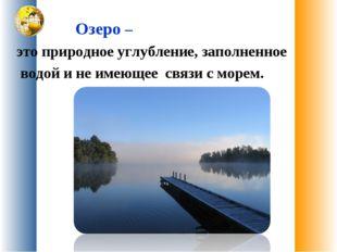 Озеро – это природное углубление, заполненное водой и не имеющее связи с мор
