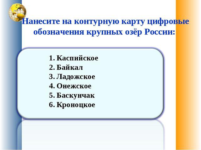 Нанесите на контурную карту цифровые обозначения крупных озёр России: Каспий...